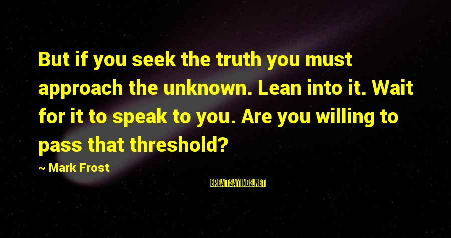 Unknown Truth Sayings By Mark Frost: But if you seek the truth you must approach the unknown. Lean into it. Wait