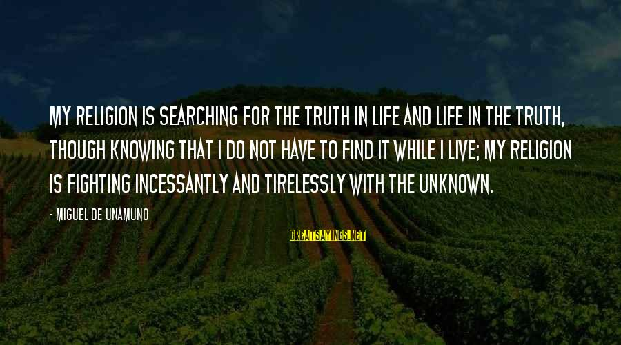 Unknown Truth Sayings By Miguel De Unamuno: My religion is searching for the truth in life and life in the truth, though