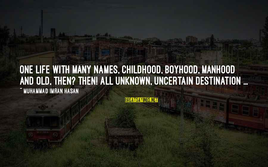 Unknown Truth Sayings By Muhammad Imran Hasan: One Life With Many Names, Childhood, Boyhood, Manhood And Old, Then? Then! All Unknown, Uncertain
