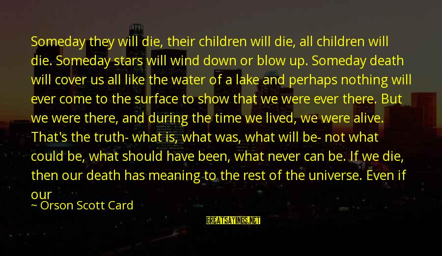 Unknown Truth Sayings By Orson Scott Card: Someday they will die, their children will die, all children will die. Someday stars will