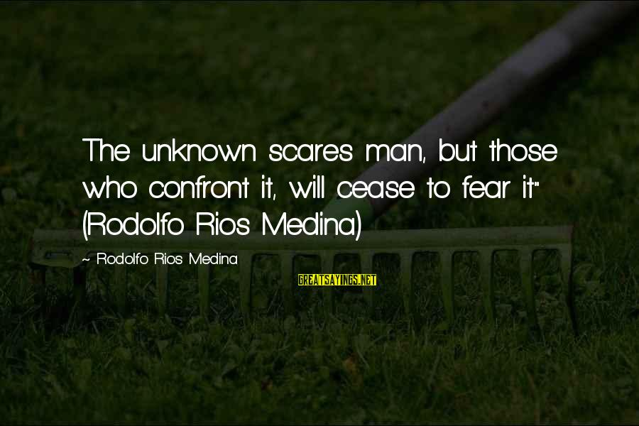 """Unknown Truth Sayings By Rodolfo Rios Medina: The unknown scares man, but those who confront it, will cease to fear it"""" (Rodolfo"""