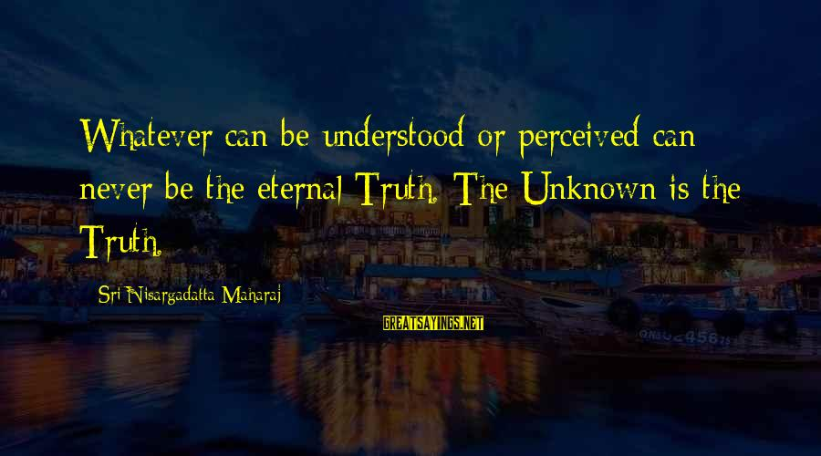 Unknown Truth Sayings By Sri Nisargadatta Maharaj: Whatever can be understood or perceived can never be the eternal Truth. The Unknown is