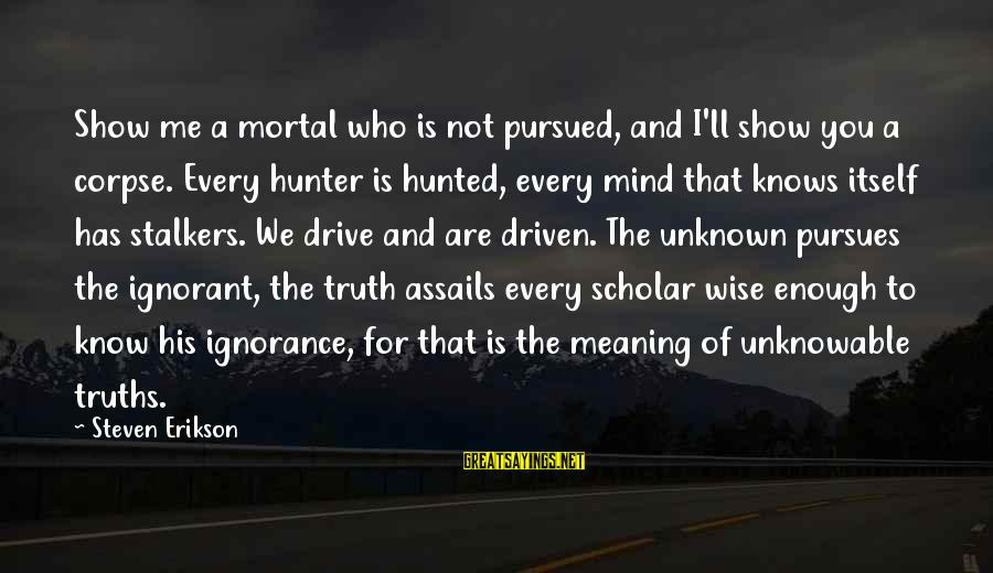 Unknown Truth Sayings By Steven Erikson: Show me a mortal who is not pursued, and I'll show you a corpse. Every