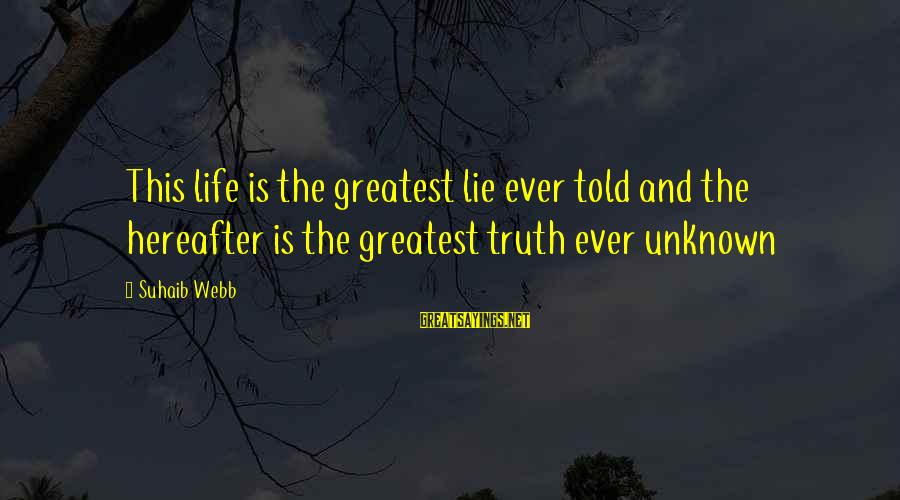 Unknown Truth Sayings By Suhaib Webb: This life is the greatest lie ever told and the hereafter is the greatest truth