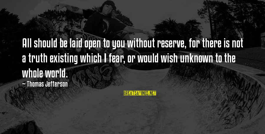 Unknown Truth Sayings By Thomas Jefferson: All should be laid open to you without reserve, for there is not a truth