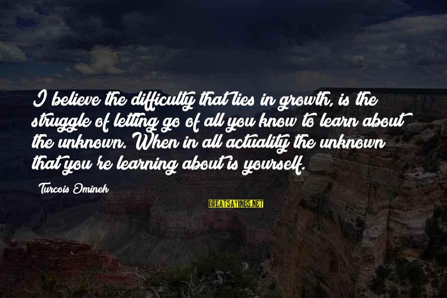 Unknown Truth Sayings By Turcois Ominek: I believe the difficulty that lies in growth, is the struggle of letting go of