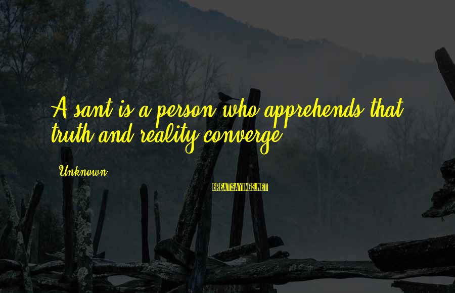 Unknown Truth Sayings By Unknown: A sant is a person who apprehends that truth and reality converge.