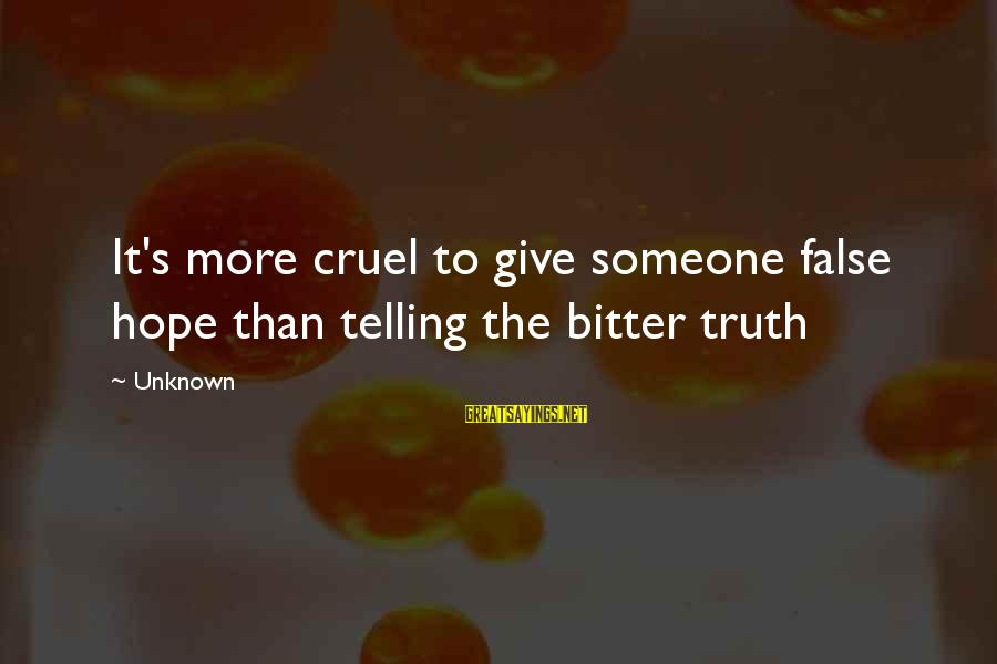 Unknown Truth Sayings By Unknown: It's more cruel to give someone false hope than telling the bitter truth