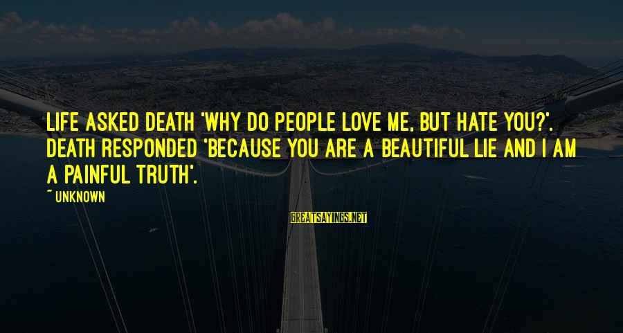 Unknown Truth Sayings By Unknown: Life asked Death 'why do people love me, but hate you?'. Death responded 'because you