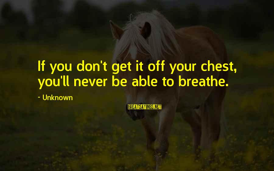 Unknown Truth Sayings By Unknown: If you don't get it off your chest, you'll never be able to breathe.