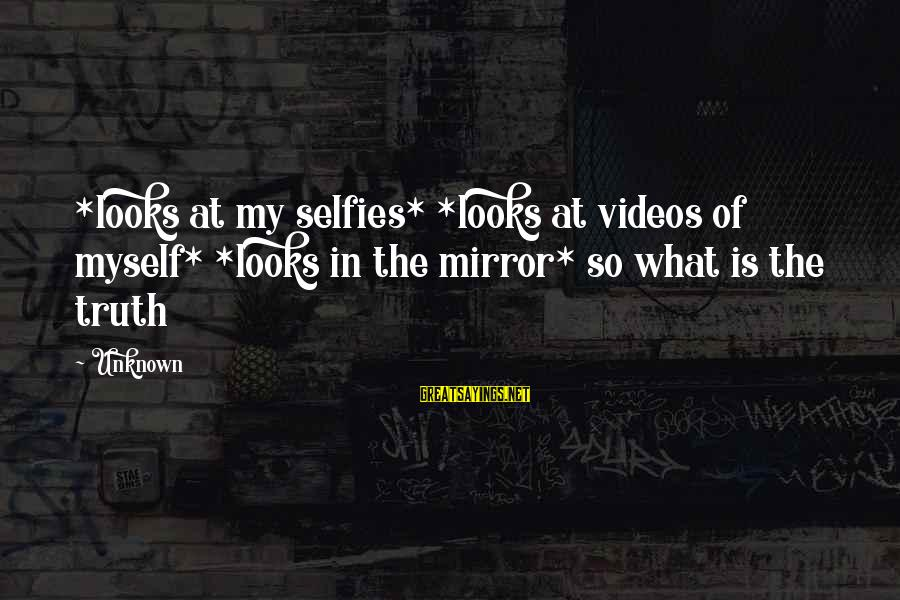 Unknown Truth Sayings By Unknown: *looks at my selfies* *looks at videos of myself* *looks in the mirror* so what