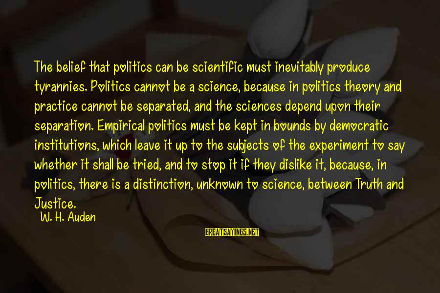 Unknown Truth Sayings By W. H. Auden: The belief that politics can be scientific must inevitably produce tyrannies. Politics cannot be a