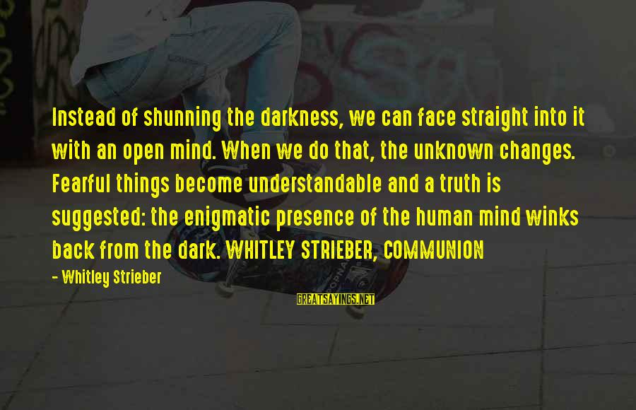 Unknown Truth Sayings By Whitley Strieber: Instead of shunning the darkness, we can face straight into it with an open mind.