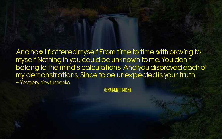 Unknown Truth Sayings By Yevgeny Yevtushenko: And how I flattered myself From time to time with proving to myself Nothing in