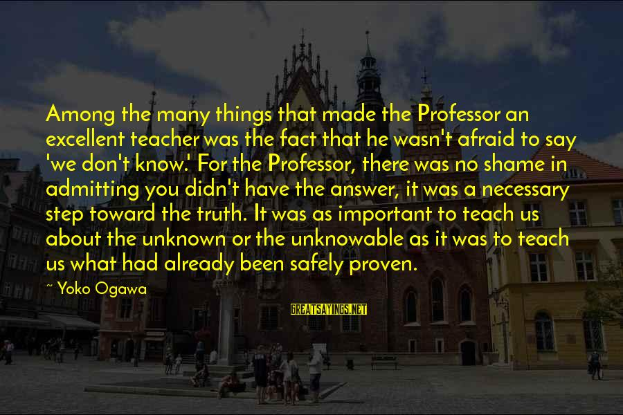 Unknown Truth Sayings By Yoko Ogawa: Among the many things that made the Professor an excellent teacher was the fact that
