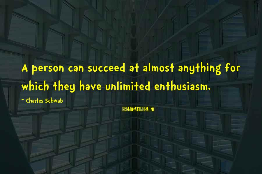 Unlimited Sayings By Charles Schwab: A person can succeed at almost anything for which they have unlimited enthusiasm.