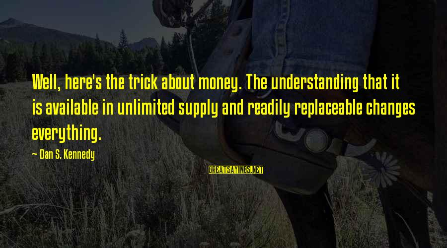 Unlimited Sayings By Dan S. Kennedy: Well, here's the trick about money. The understanding that it is available in unlimited supply