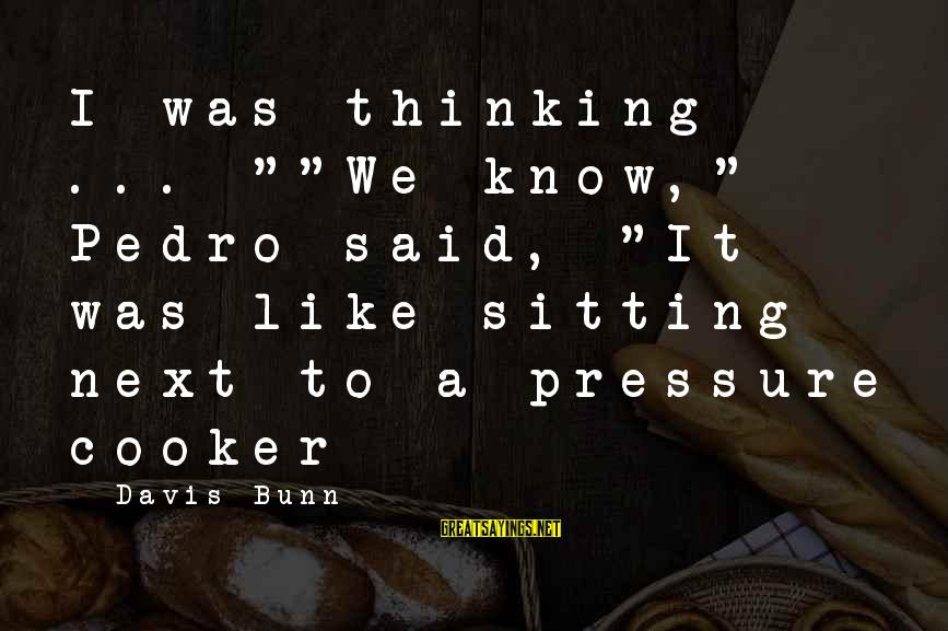 "Unlimited Sayings By Davis Bunn: I was thinking ... """"We know,"" Pedro said, ""It was like sitting next to a"
