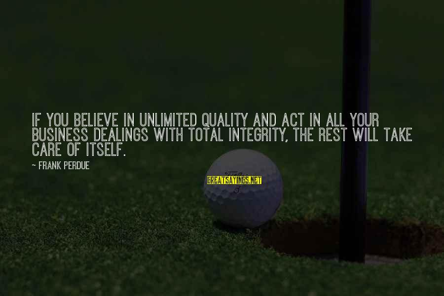 Unlimited Sayings By Frank Perdue: If you believe in unlimited quality and act in all your business dealings with total