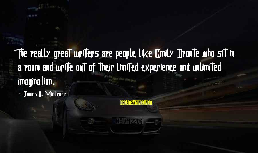 Unlimited Sayings By James A. Michener: The really great writers are people like Emily Bronte who sit in a room and