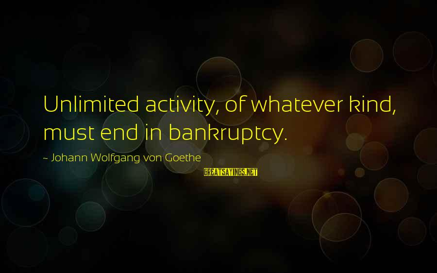 Unlimited Sayings By Johann Wolfgang Von Goethe: Unlimited activity, of whatever kind, must end in bankruptcy.