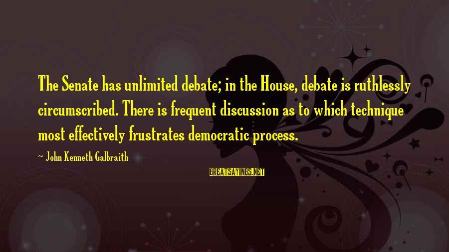 Unlimited Sayings By John Kenneth Galbraith: The Senate has unlimited debate; in the House, debate is ruthlessly circumscribed. There is frequent