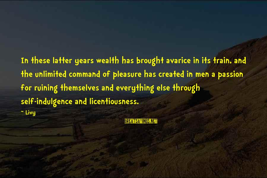 Unlimited Sayings By Livy: In these latter years wealth has brought avarice in its train, and the unlimited command