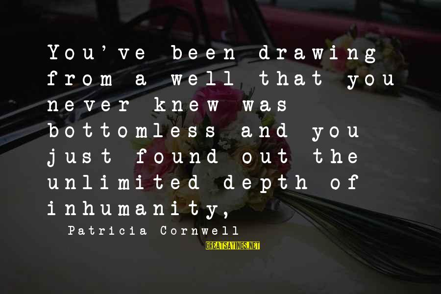 Unlimited Sayings By Patricia Cornwell: You've been drawing from a well that you never knew was bottomless and you just