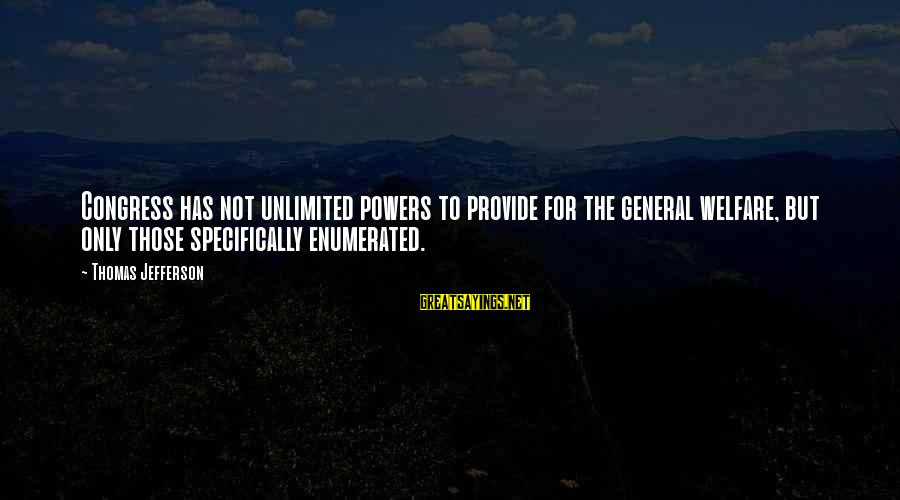 Unlimited Sayings By Thomas Jefferson: Congress has not unlimited powers to provide for the general welfare, but only those specifically
