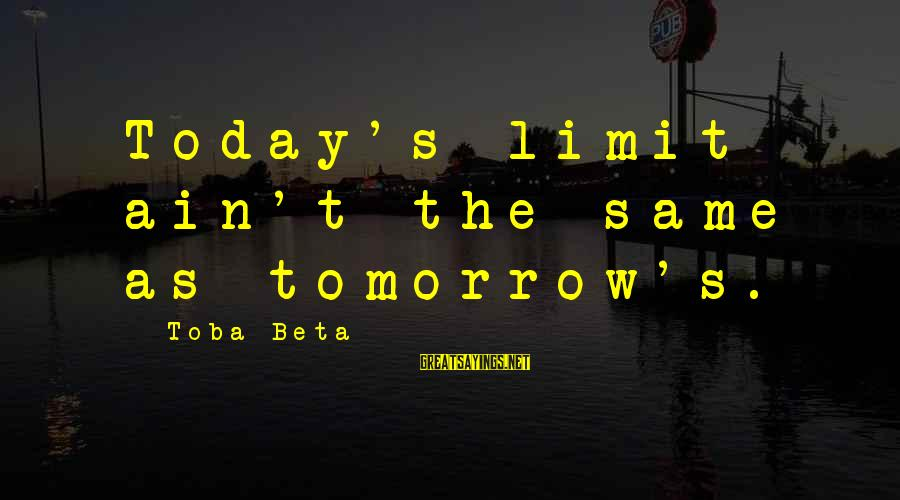 Unlimited Sayings By Toba Beta: Today's limit ain't the same as tomorrow's.
