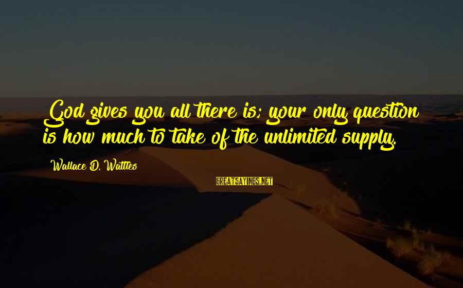 Unlimited Sayings By Wallace D. Wattles: God gives you all there is; your only question is how much to take of