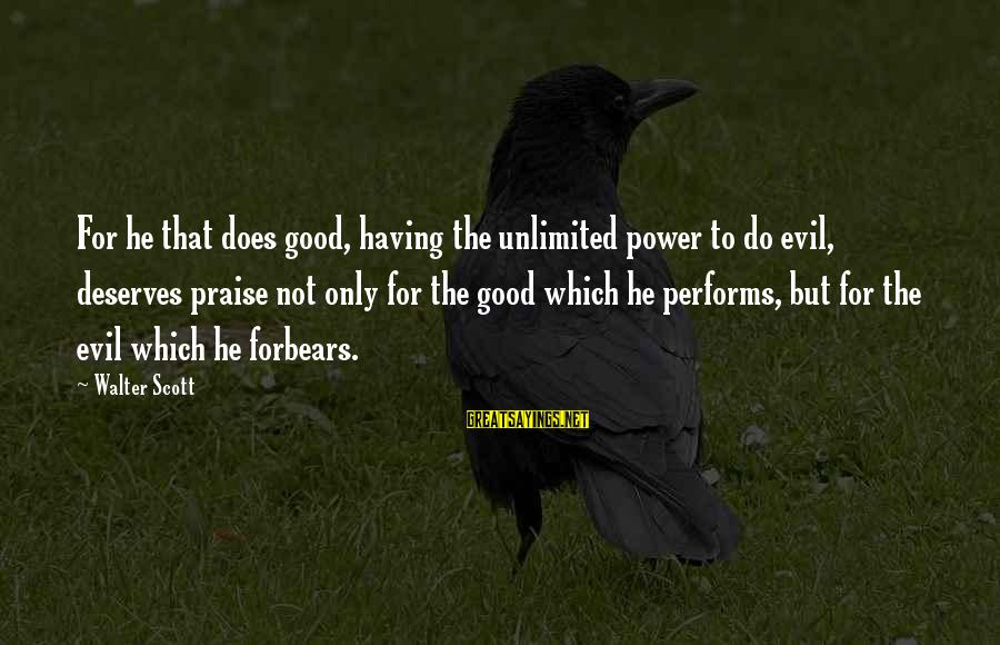 Unlimited Sayings By Walter Scott: For he that does good, having the unlimited power to do evil, deserves praise not