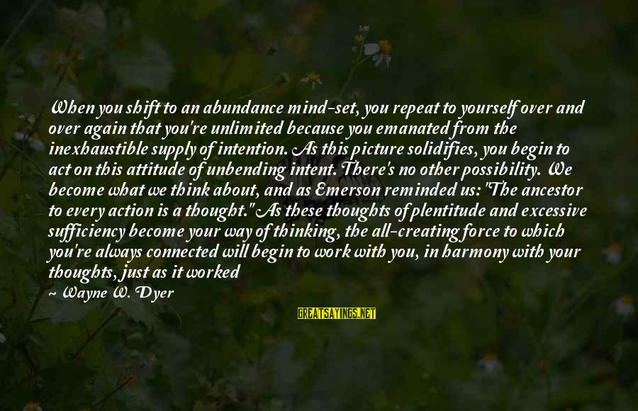 Unlimited Sayings By Wayne W. Dyer: When you shift to an abundance mind-set, you repeat to yourself over and over again