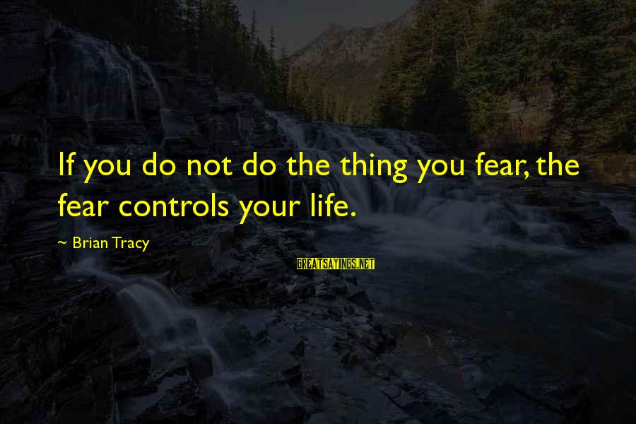 Unlistening Sayings By Brian Tracy: If you do not do the thing you fear, the fear controls your life.