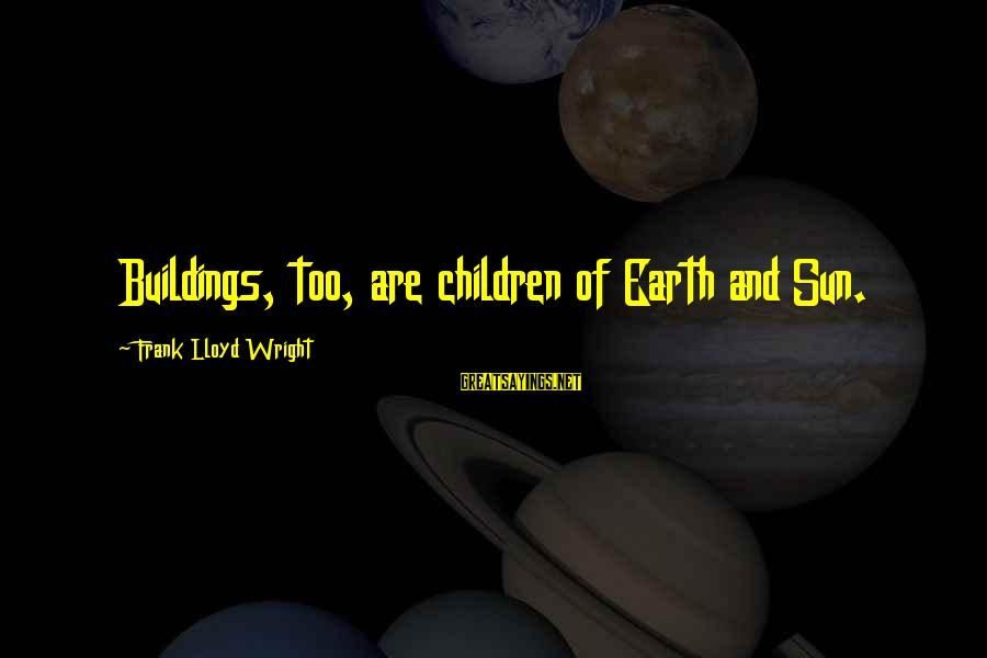 Unlistening Sayings By Frank Lloyd Wright: Buildings, too, are children of Earth and Sun.