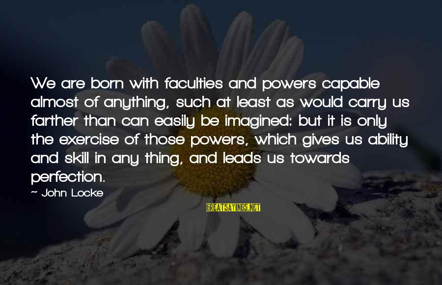 Unlistening Sayings By John Locke: We are born with faculties and powers capable almost of anything, such at least as