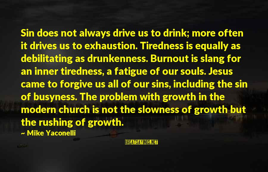 Unlistening Sayings By Mike Yaconelli: Sin does not always drive us to drink; more often it drives us to exhaustion.
