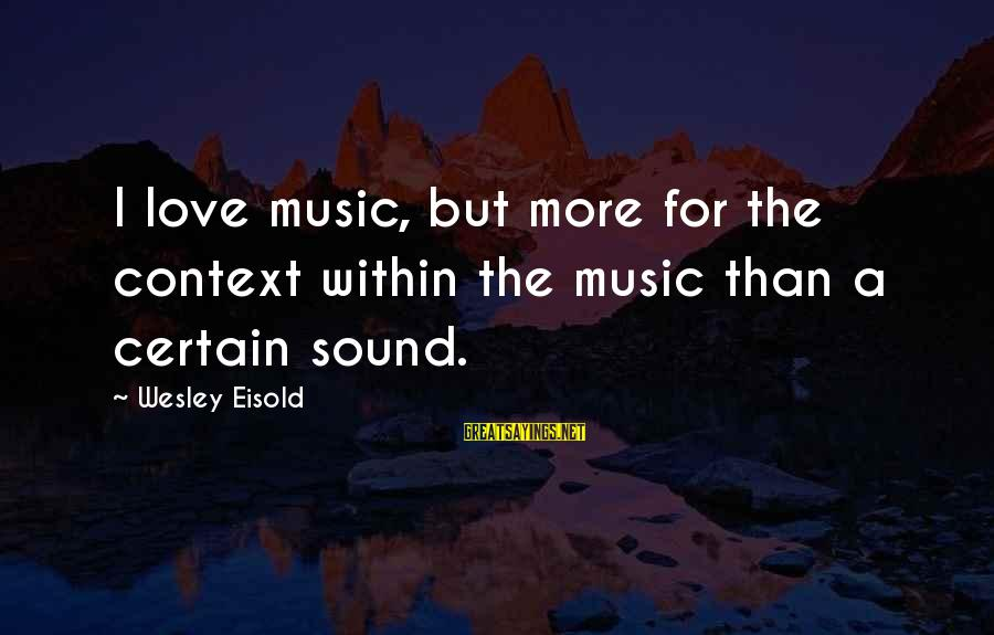Unlistening Sayings By Wesley Eisold: I love music, but more for the context within the music than a certain sound.