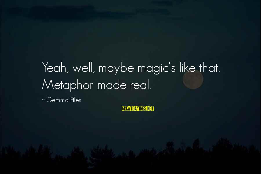 Unmelting Sayings By Gemma Files: Yeah, well, maybe magic's like that. Metaphor made real.