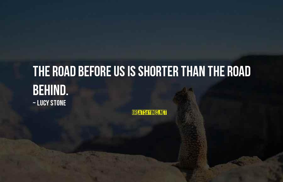 Unmelting Sayings By Lucy Stone: The road before us is shorter than the road behind.