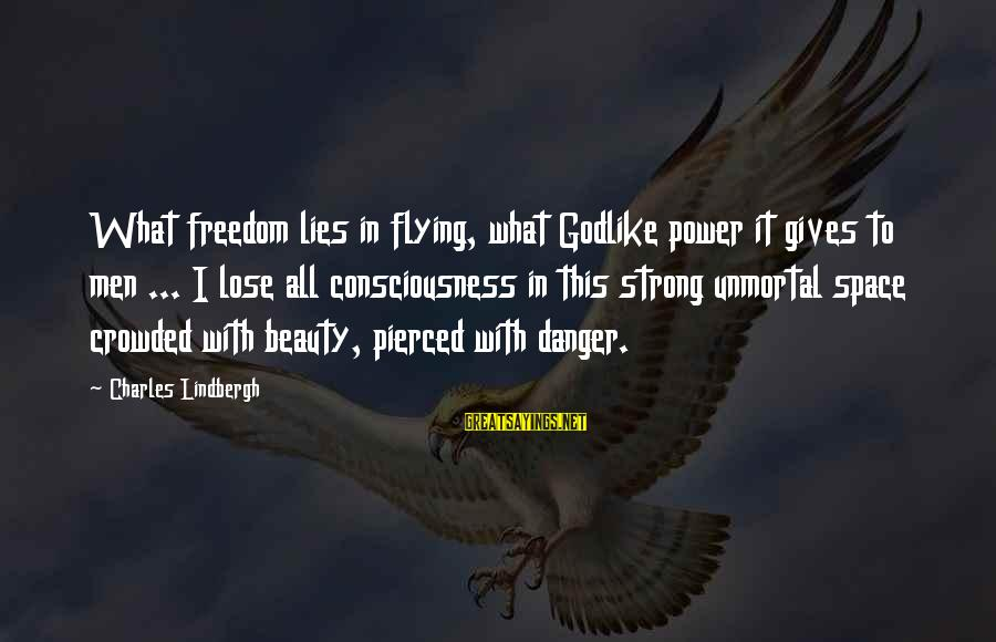 Unmortal Sayings By Charles Lindbergh: What freedom lies in flying, what Godlike power it gives to men ... I lose