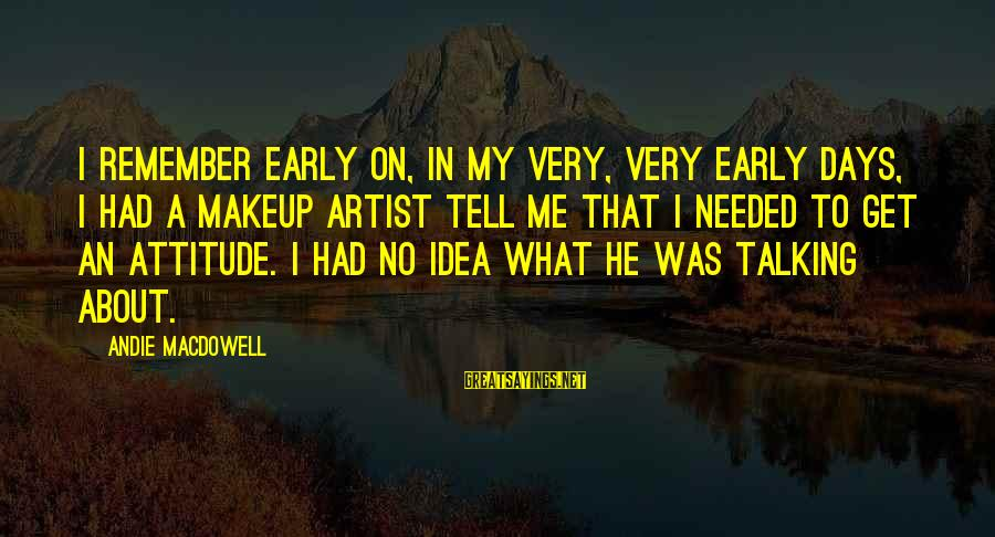 Unneccesary Sayings By Andie MacDowell: I remember early on, in my very, very early days, I had a makeup artist