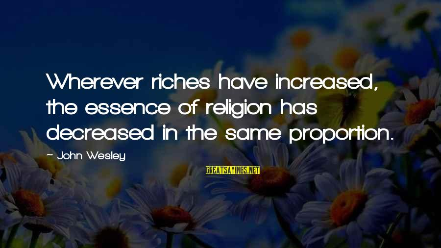 Unneccesary Sayings By John Wesley: Wherever riches have increased, the essence of religion has decreased in the same proportion.