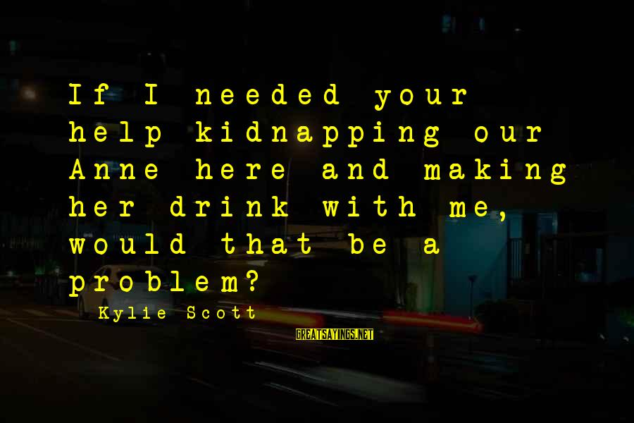 Unneccesary Sayings By Kylie Scott: If I needed your help kidnapping our Anne here and making her drink with me,
