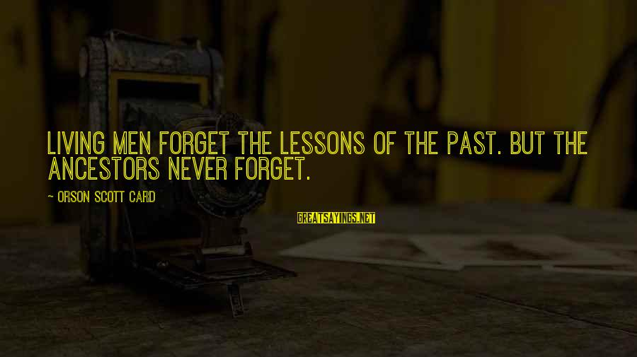 Unneccesary Sayings By Orson Scott Card: Living men forget the lessons of the past. But the ancestors never forget.