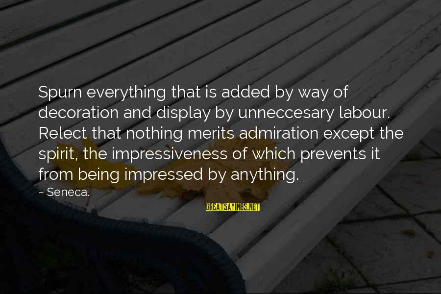 Unneccesary Sayings By Seneca.: Spurn everything that is added by way of decoration and display by unneccesary labour. Relect
