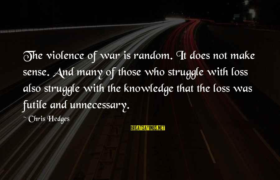 Unnecessary Violence Sayings By Chris Hedges: The violence of war is random. It does not make sense. And many of those