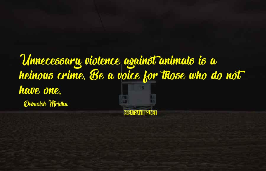 Unnecessary Violence Sayings By Debasish Mridha: Unnecessary violence against animals is a heinous crime. Be a voice for those who do