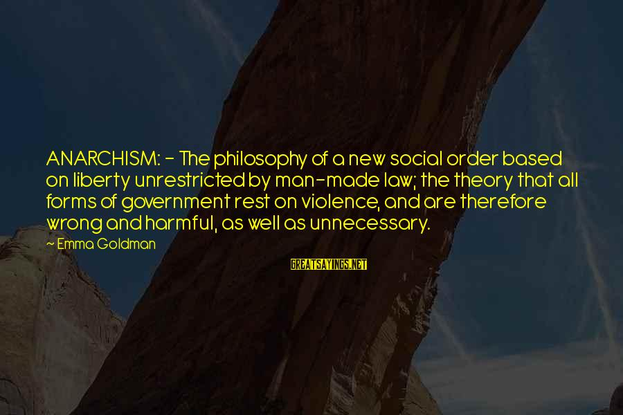 Unnecessary Violence Sayings By Emma Goldman: ANARCHISM: - The philosophy of a new social order based on liberty unrestricted by man-made