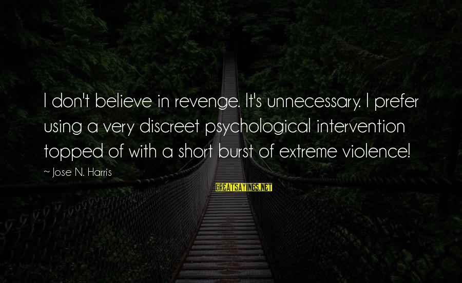 Unnecessary Violence Sayings By Jose N. Harris: I don't believe in revenge. It's unnecessary. I prefer using a very discreet psychological intervention